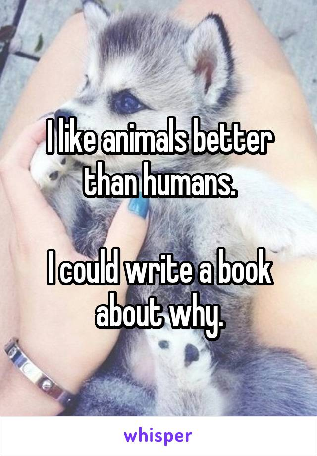 I like animals better than humans.  I could write a book about why.