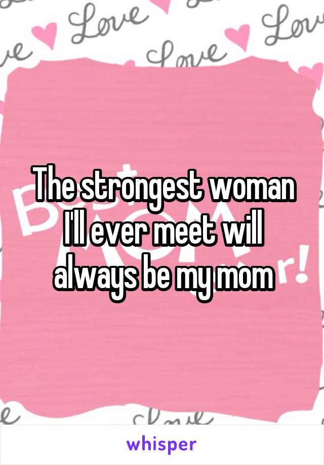 The strongest woman I'll ever meet will always be my mom