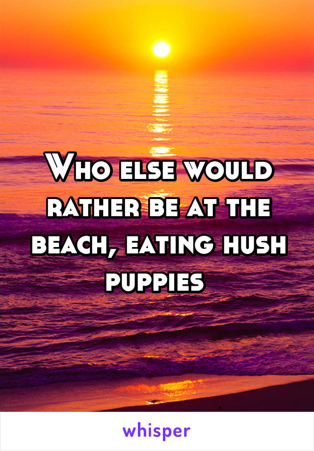 Who else would rather be at the beach, eating hush puppies