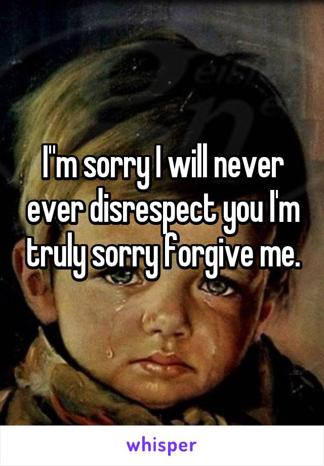 "I""m sorry I will never ever disrespect you I'm truly sorry forgive me."