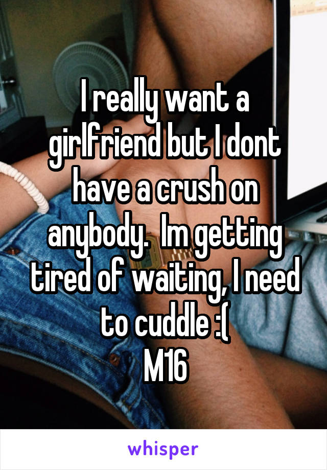 I really want a girlfriend but I dont have a crush on anybody.  Im getting tired of waiting, I need to cuddle :( M16