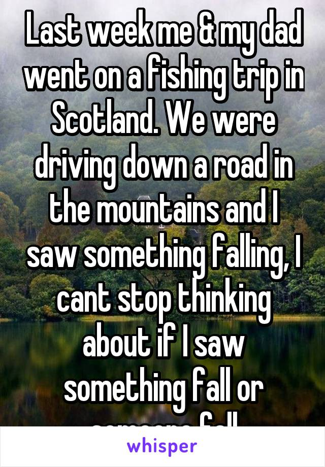 Last week me & my dad went on a fishing trip in Scotland. We were driving down a road in the mountains and I saw something falling, I cant stop thinking about if I saw something fall or someone fall
