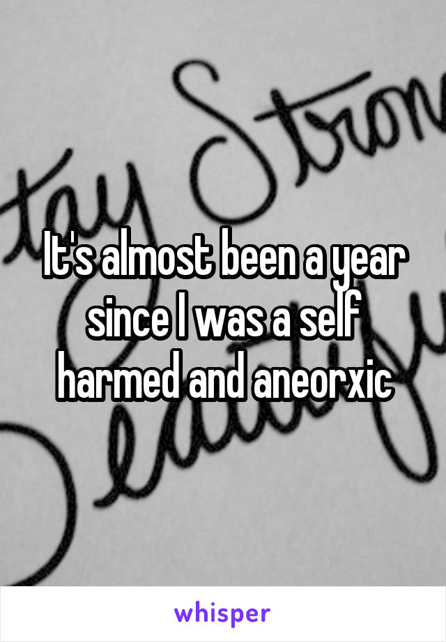 It's almost been a year since I was a self harmed and aneorxic