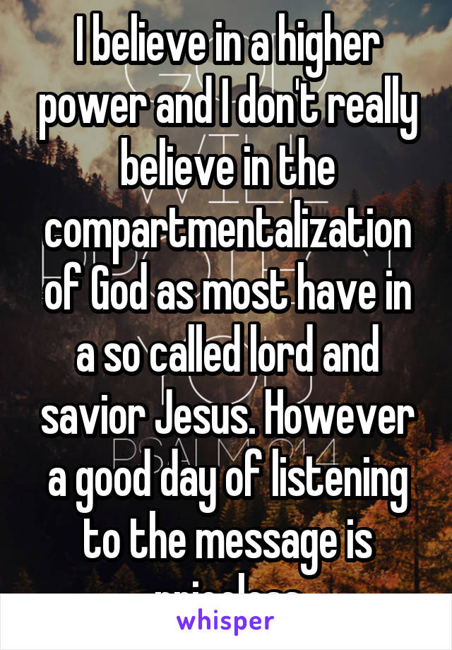 I believe in a higher power and I don't really believe in the compartmentalization of God as most have in a so called lord and savior Jesus. However a good day of listening to the message is priceless