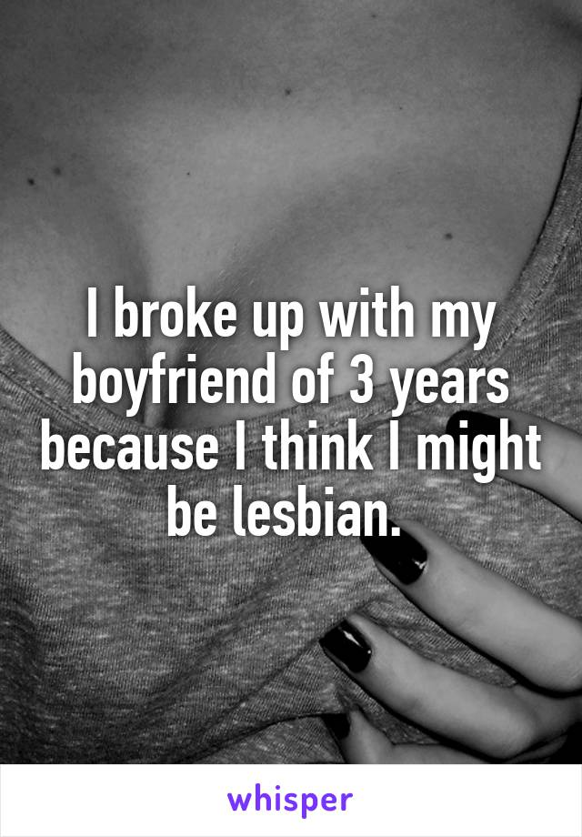 I broke up with my boyfriend of 3 years because I think I might be lesbian.