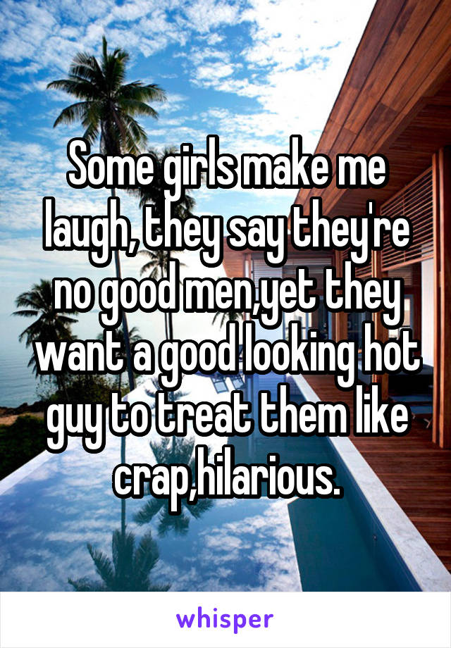 Some girls make me laugh, they say they're no good men,yet they want a good looking hot guy to treat them like crap,hilarious.