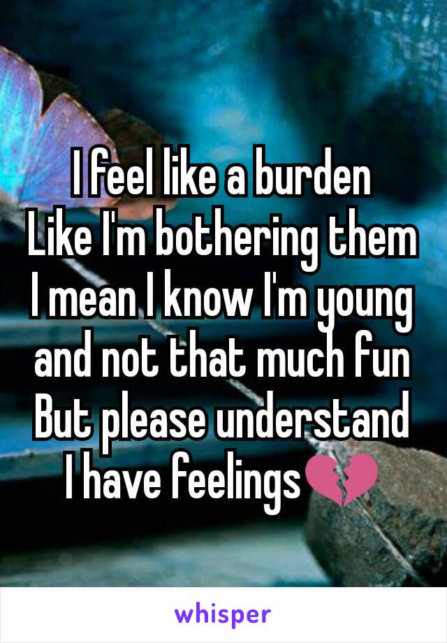 I feel like a burden Like I'm bothering them I mean I know I'm young and not that much fun But please understand I have feelings💔