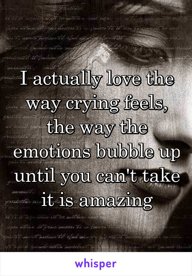 I actually love the way crying feels, the way the emotions bubble up until you can't take it is amazing