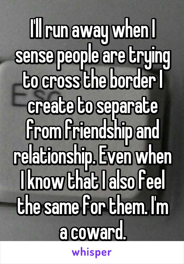 I'll run away when I sense people are trying to cross the border I create to separate from friendship and relationship. Even when I know that I also feel the same for them. I'm a coward.
