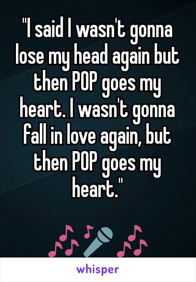 """""""I said I wasn't gonna lose my head again but then POP goes my heart. I wasn't gonna fall in love again, but then POP goes my heart.""""  🎶🎤🎶"""