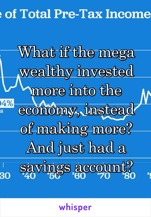 What if the mega wealthy invested more into the economy, instead of making more? And just had a savings account?