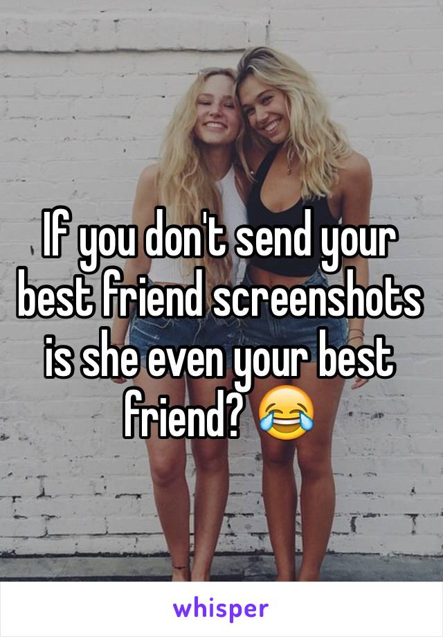 If you don't send your best friend screenshots is she even your best friend? 😂