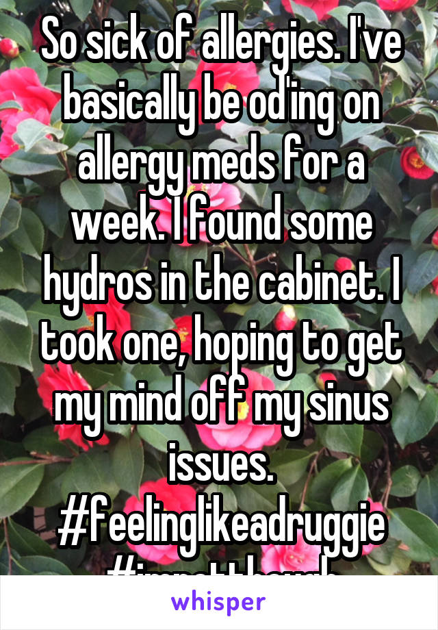So sick of allergies. I've basically be od'ing on allergy meds for a week. I found some hydros in the cabinet. I took one, hoping to get my mind off my sinus issues. #feelinglikeadruggie #imnotthough