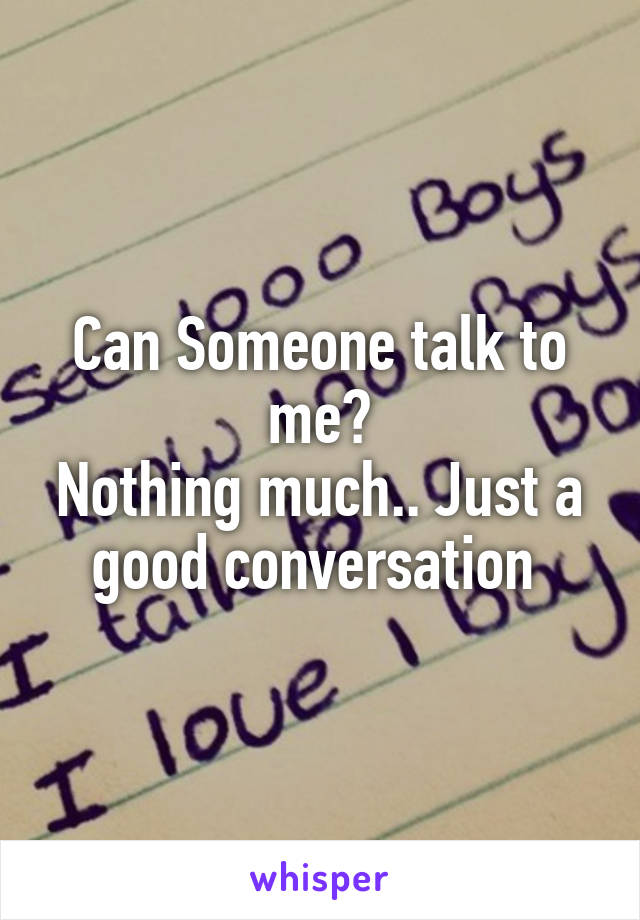 Can Someone talk to me? Nothing much.. Just a good conversation