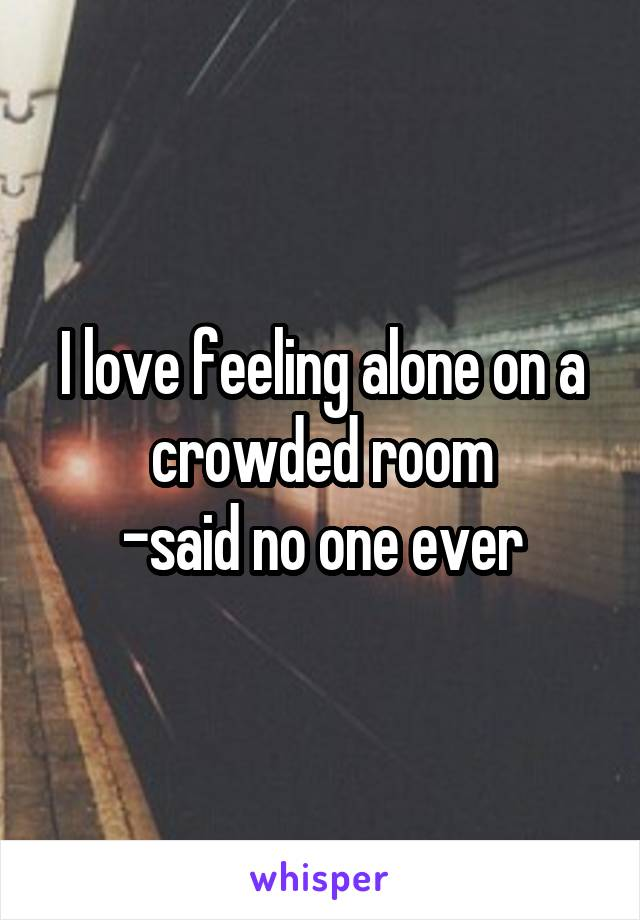 I love feeling alone on a crowded room -said no one ever