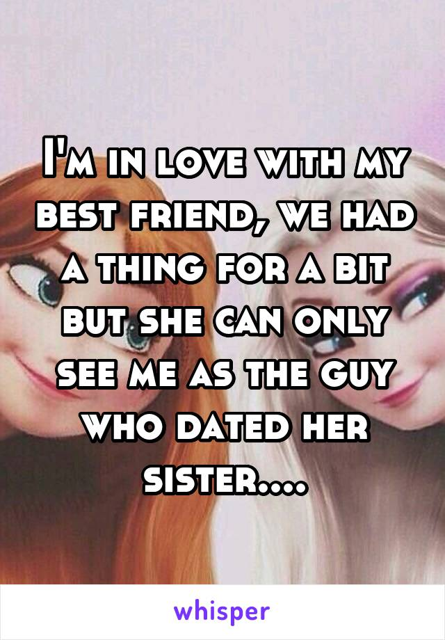 I'm in love with my best friend, we had a thing for a bit but she can only see me as the guy who dated her sister....