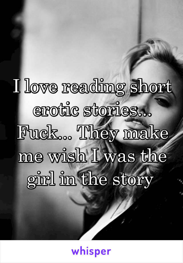 I love reading short erotic stories... Fuck... They make me wish I was the girl in the story