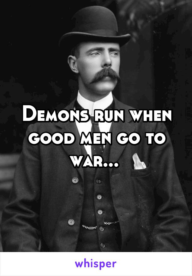Demons run when good men go to war...