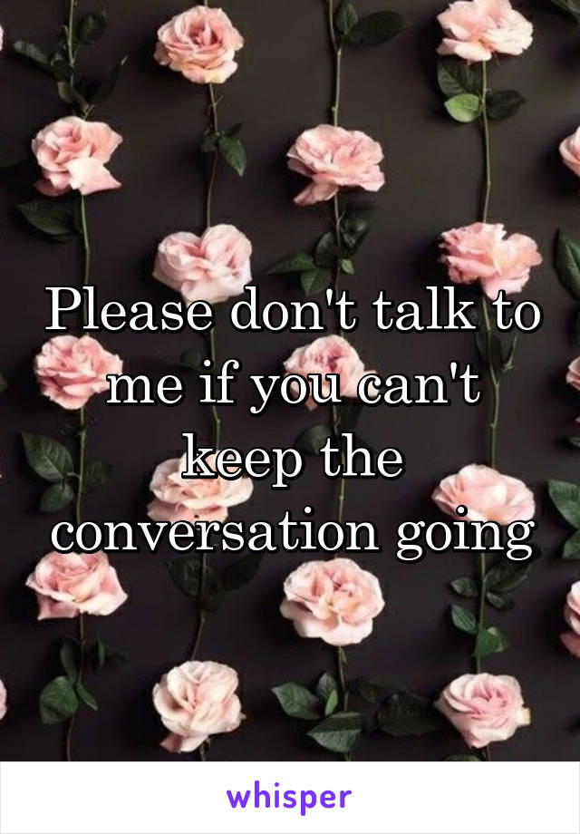 Please don't talk to me if you can't keep the conversation going