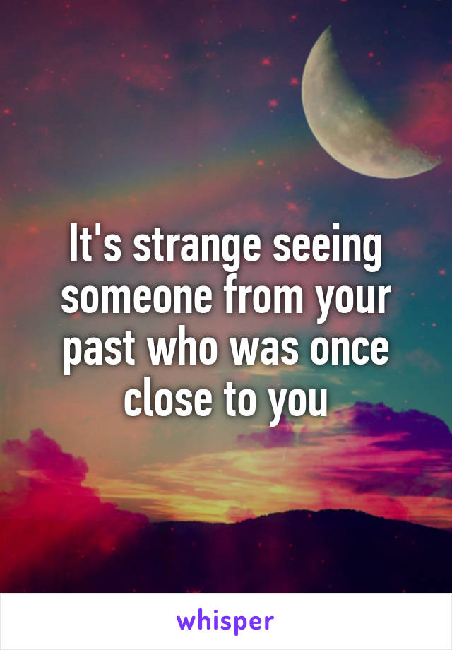 It's strange seeing someone from your past who was once close to you