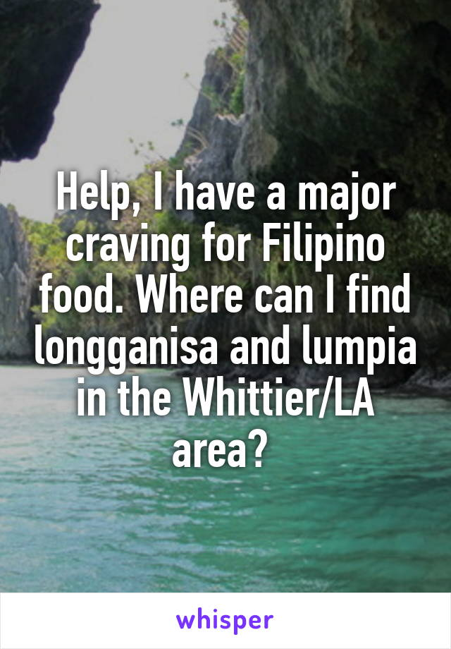 Help, I have a major craving for Filipino food. Where can I find longganisa and lumpia in the Whittier/LA area?