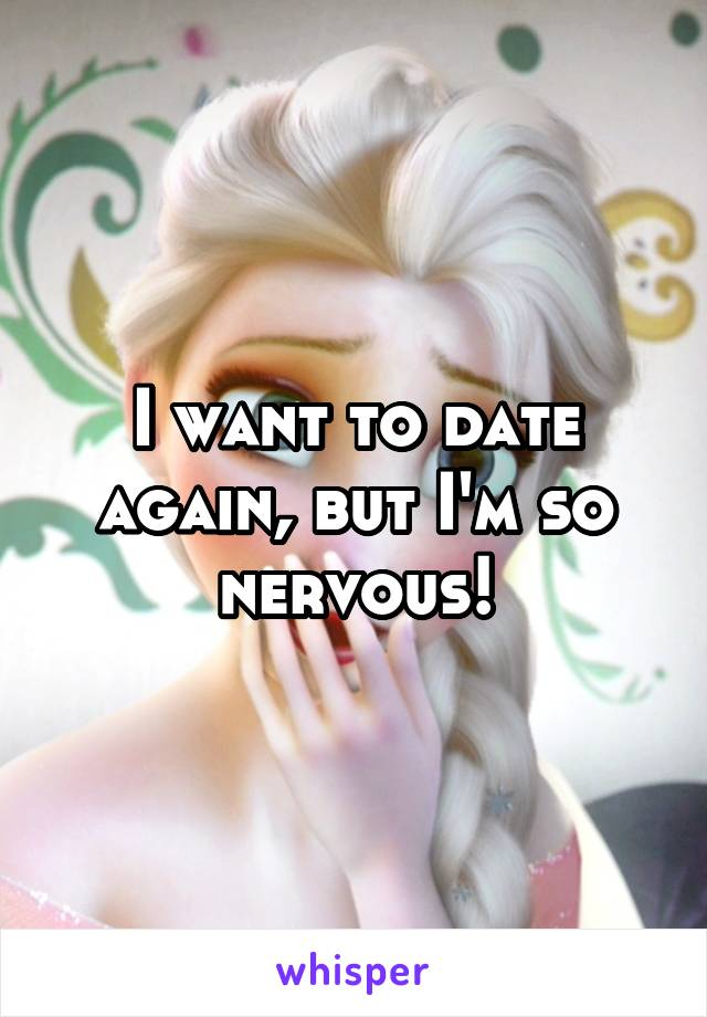 I want to date again, but I'm so nervous!