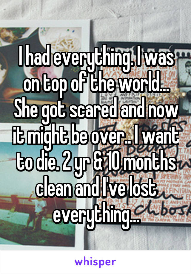 I had everything. I was on top of the world... She got scared and now it might be over.. I want to die. 2 yr & 10 months clean and I've lost everything...