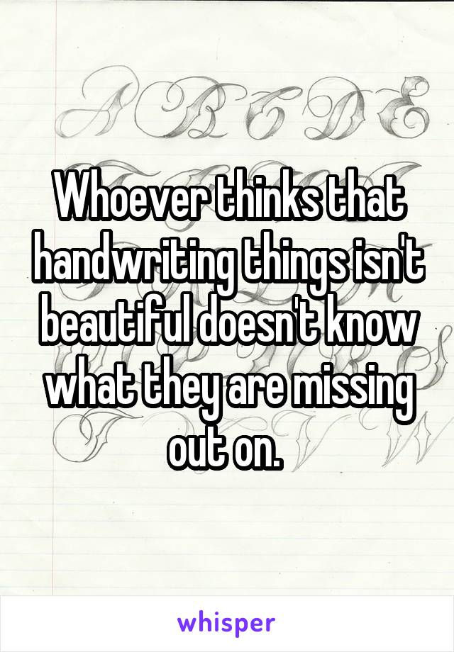 Whoever thinks that handwriting things isn't beautiful doesn't know what they are missing out on.