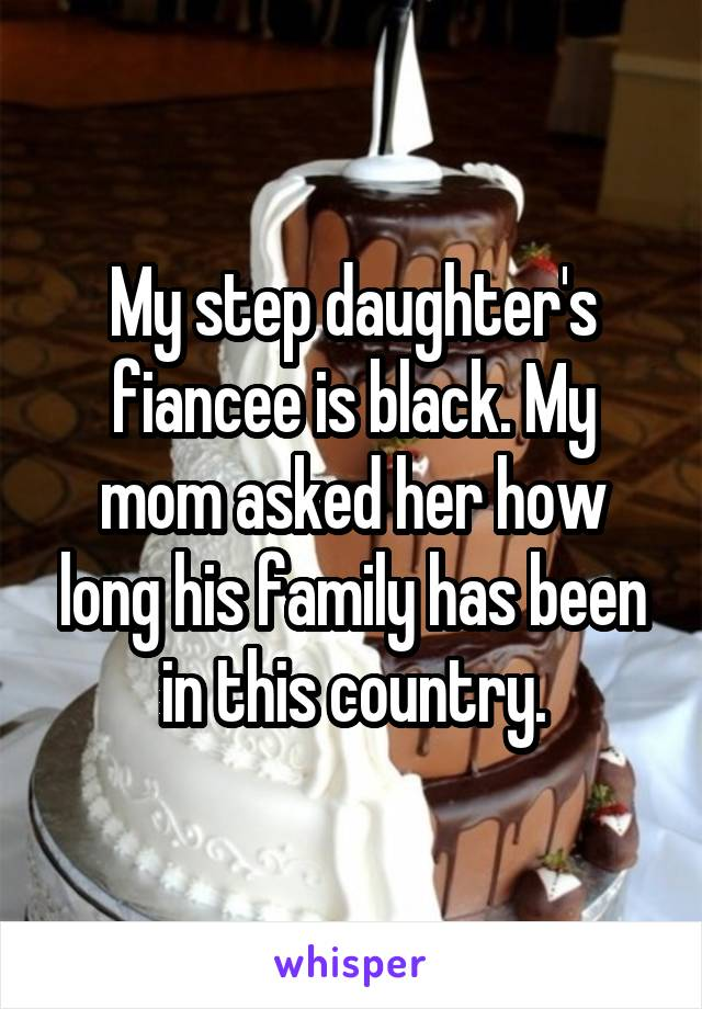 My step daughter's fiancee is black. My mom asked her how long his family has been in this country.