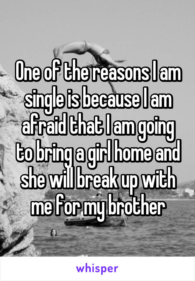 One of the reasons I am single is because I am afraid that I am going to bring a girl home and she will break up with me for my brother