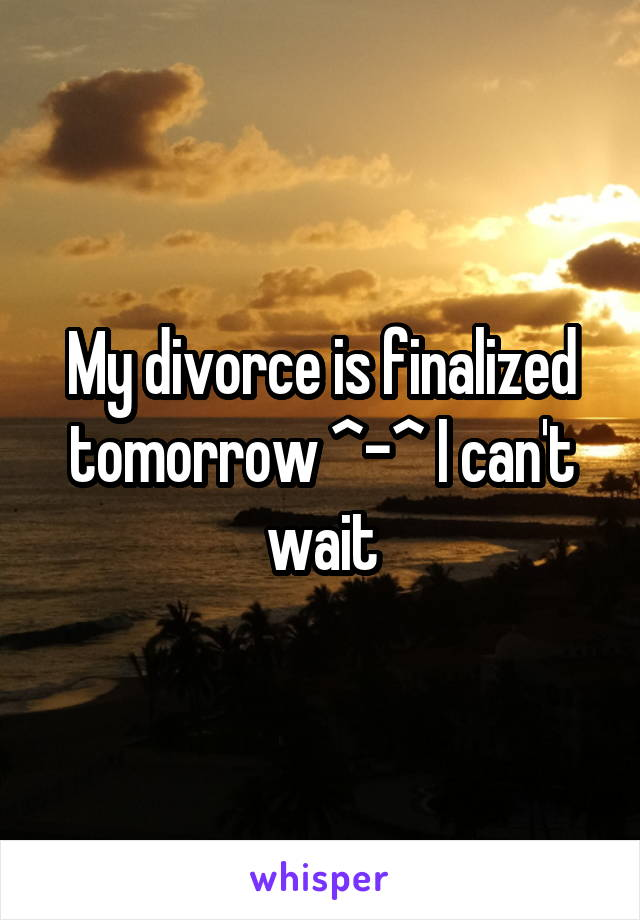 My divorce is finalized tomorrow ^-^ I can't wait