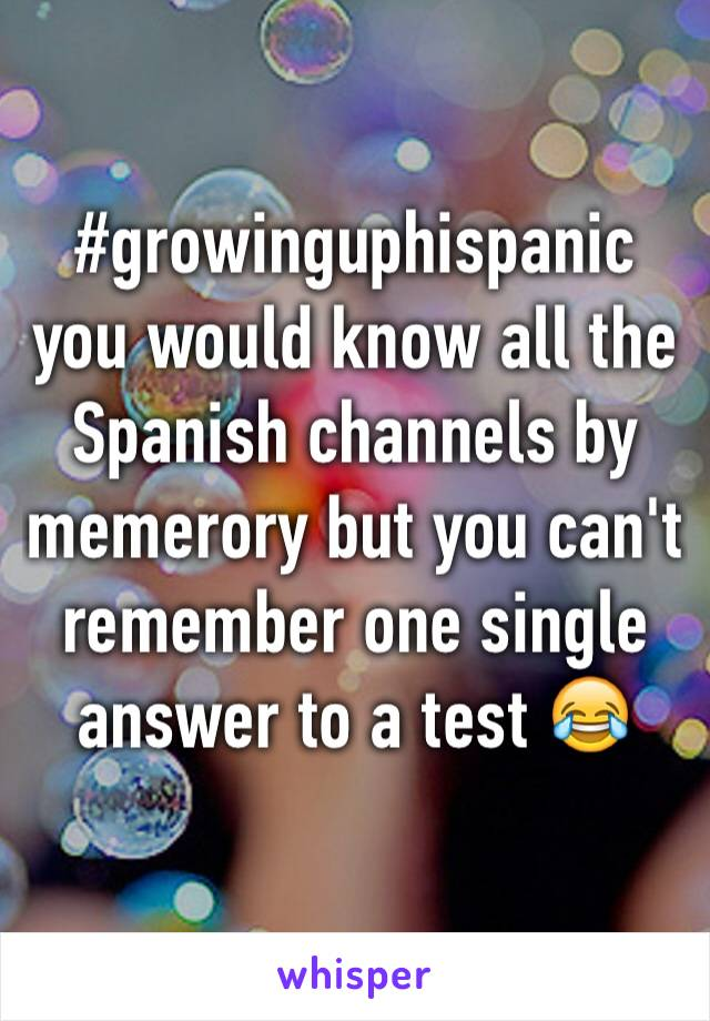 #growinguphispanic you would know all the Spanish channels by memerory but you can't remember one single answer to a test 😂