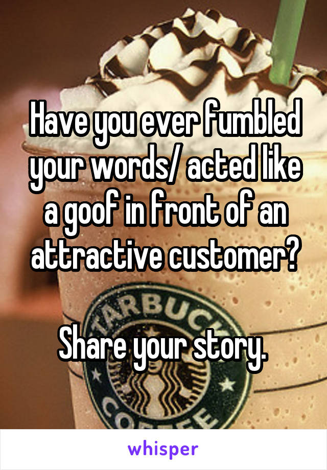 Have you ever fumbled your words/ acted like a goof in front of an attractive customer?  Share your story.
