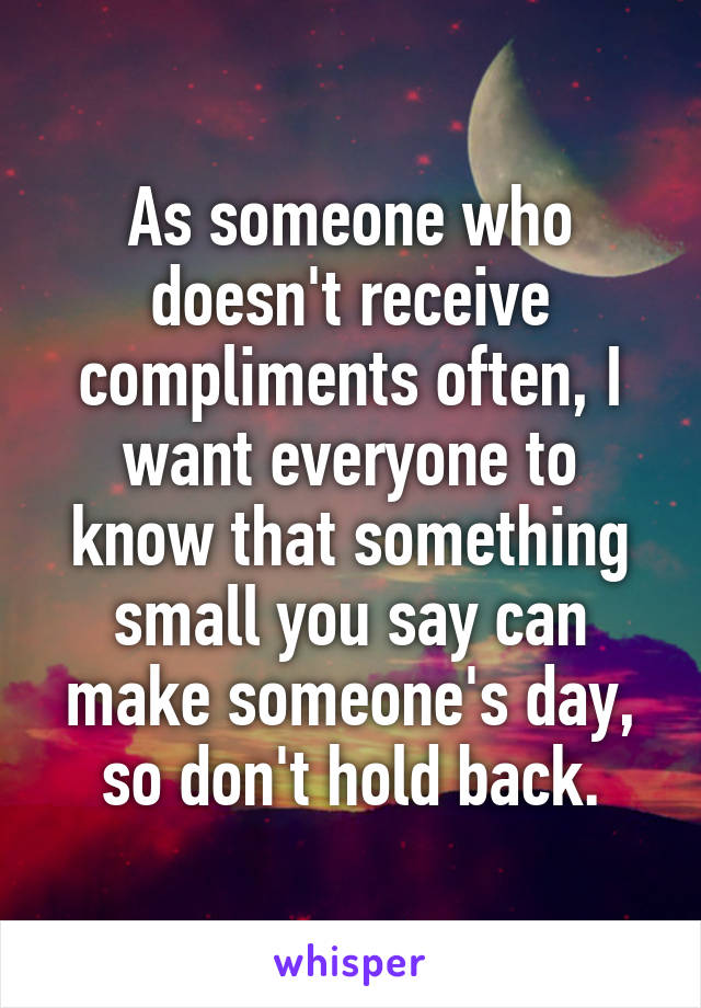 As someone who doesn't receive compliments often, I want everyone to know that something small you say can make someone's day, so don't hold back.