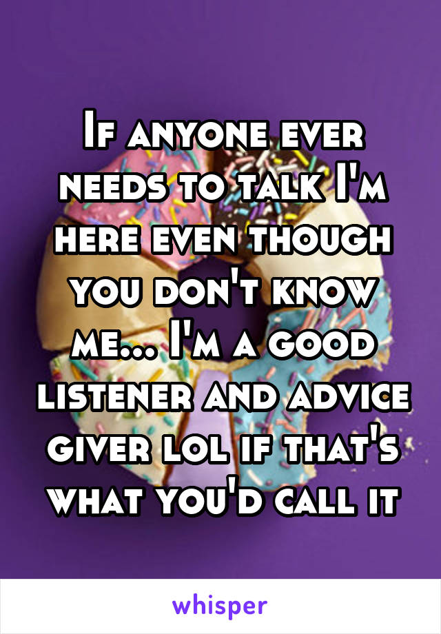 If anyone ever needs to talk I'm here even though you don't know me... I'm a good listener and advice giver lol if that's what you'd call it