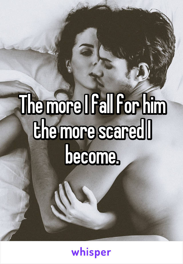 The more I fall for him the more scared I become.
