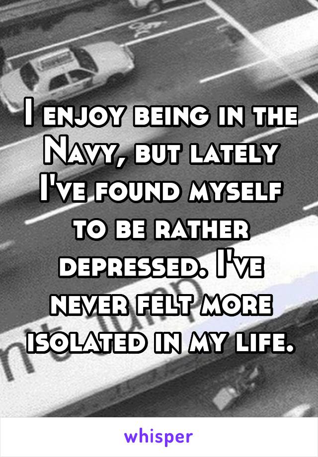 I enjoy being in the Navy, but lately I've found myself to be rather depressed. I've never felt more isolated in my life.