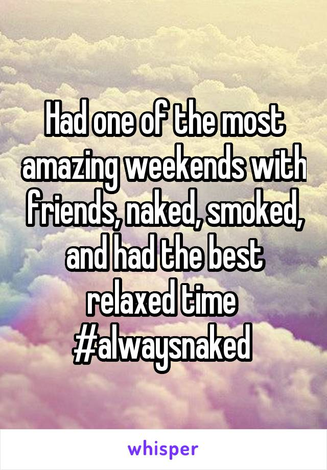 Had one of the most amazing weekends with friends, naked, smoked, and had the best relaxed time  #alwaysnaked