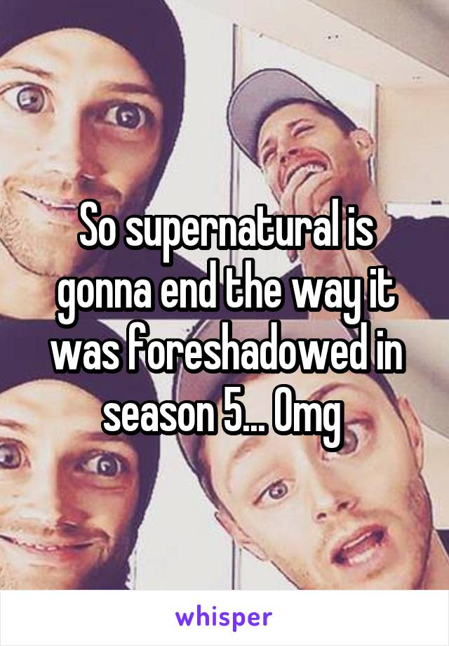 So supernatural is gonna end the way it was foreshadowed in season 5... Omg