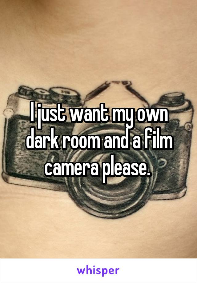 I just want my own dark room and a film camera please.