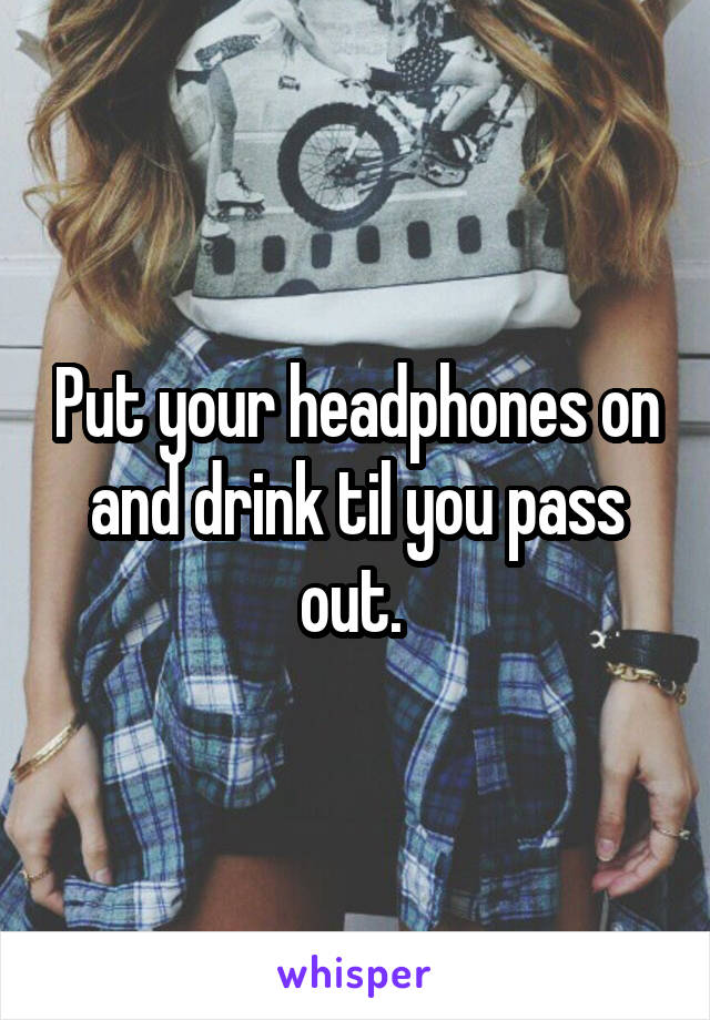Put your headphones on and drink til you pass out.