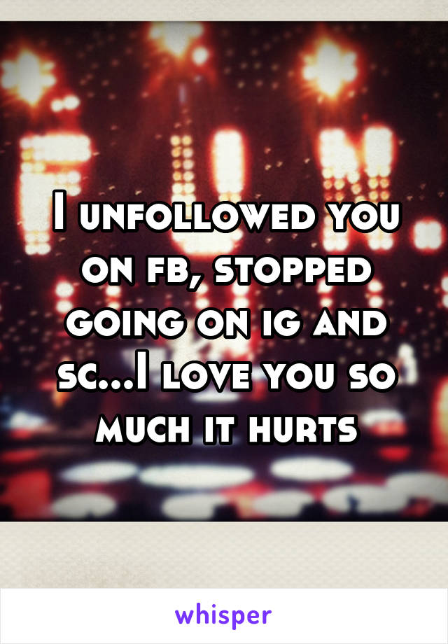 I unfollowed you on fb, stopped going on ig and sc...I love you so much it hurts