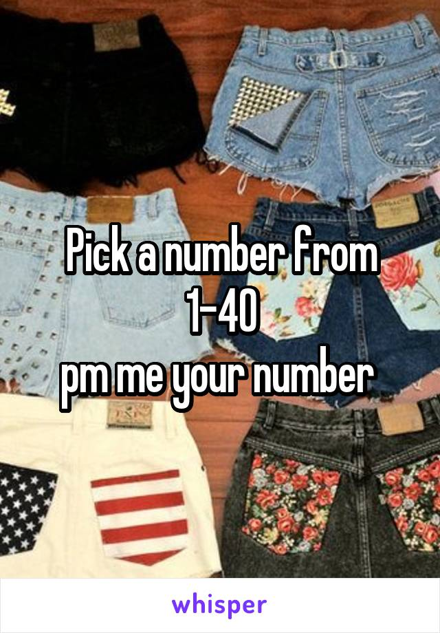 Pick a number from 1-40 pm me your number
