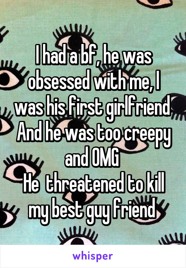 I had a bf, he was obsessed with me, I was his first girlfriend  And he was too creepy and OMG  He  threatened to kill my best guy friend