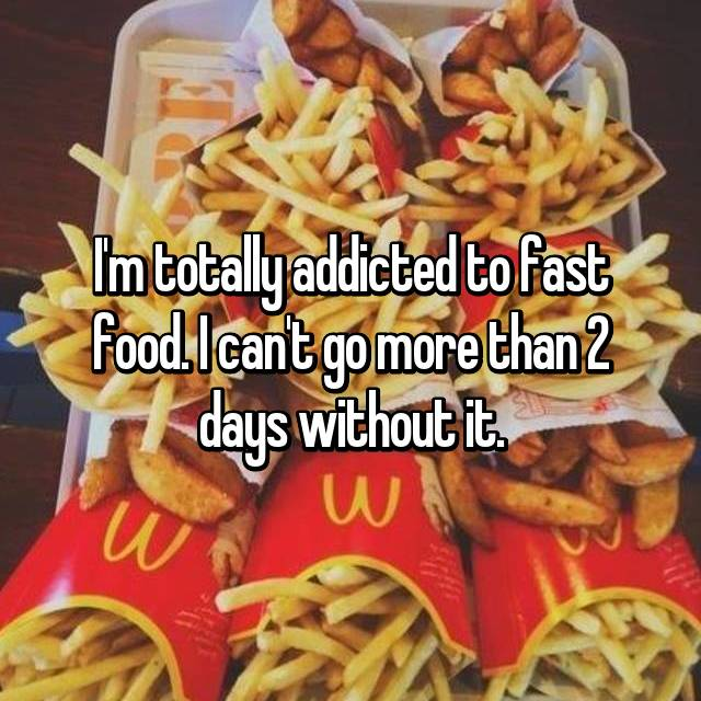 I'm totally addicted to fast food. I can't go more than 2 days without it.