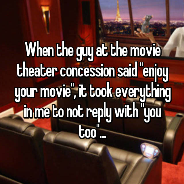 "When the guy at the movie theater concession said ""enjoy your movie"", it took everything in me to not reply with ""you too""..."