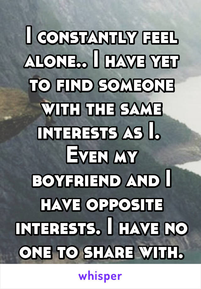 I constantly feel alone.. I have yet to find someone with the same interests as I.  Even my boyfriend and I have opposite interests. I have no one to share with.