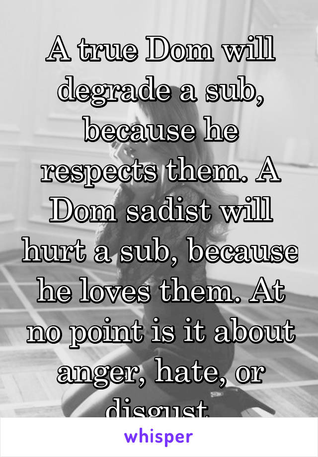 A true Dom will degrade a sub, because he respects them. A Dom sadist will hurt a sub, because he loves them. At no point is it about anger, hate, or disgust.