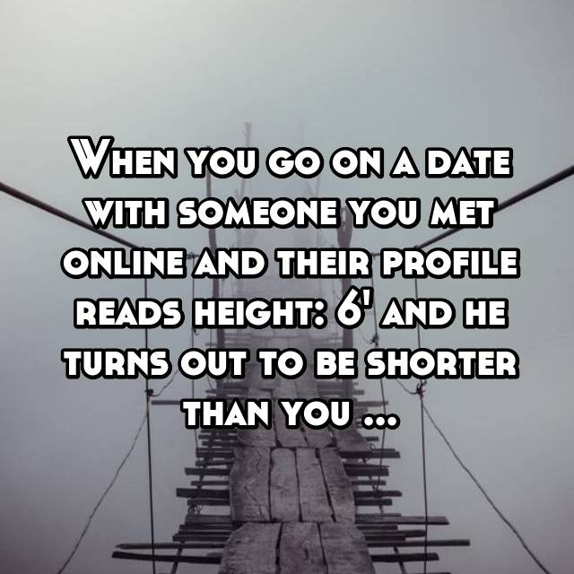 When you go on a date with someone you met online and their profile reads height: 6' and he turns out to be shorter than you ...