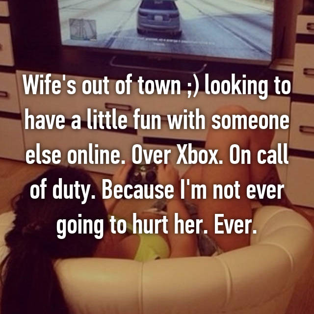 Wife's out of town ;) looking to have a little fun with someone else online. Over Xbox. On call of duty. Because I'm not ever going to hurt her. Ever.